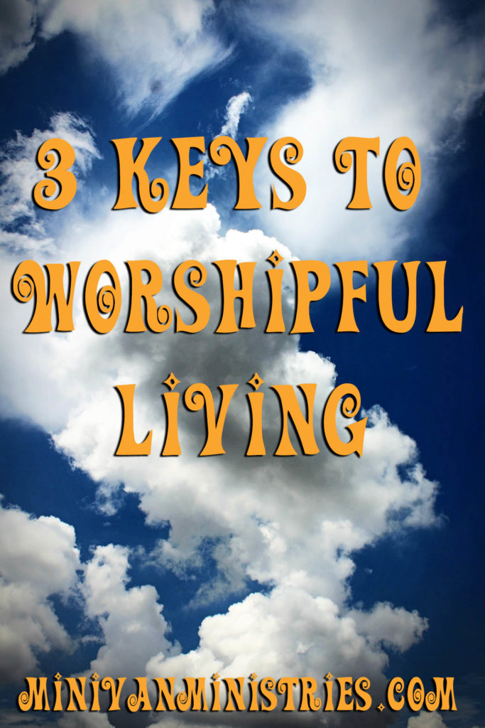 3 Keys to Worshipful Living