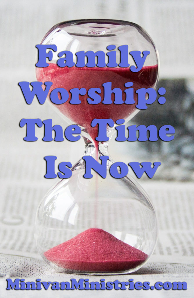 Family Worship:  The Time Is Now