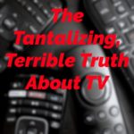 The Tantalizing, Terrible Truth About TV