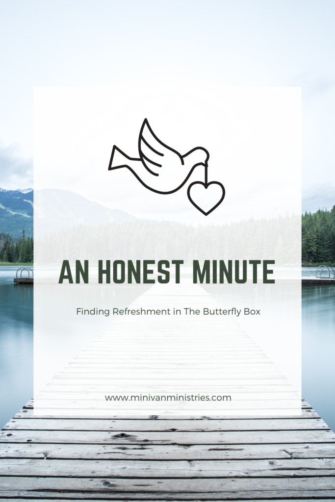 An Honest Minute:  Finding Refreshment in The Butterfly Box